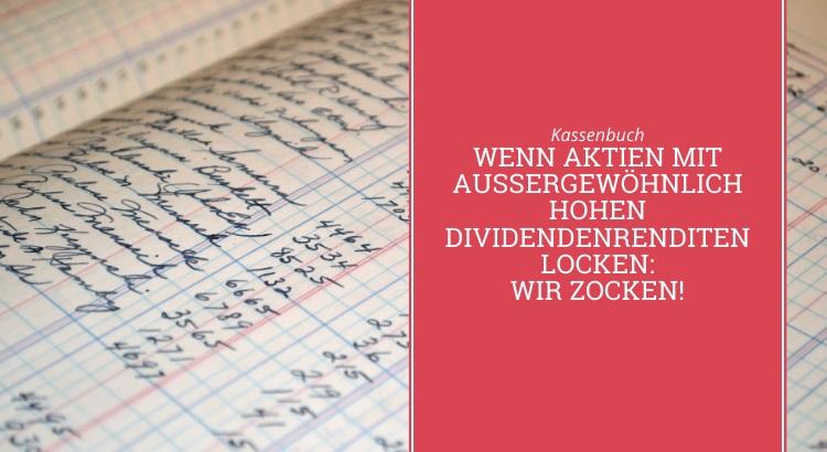 Kassenbuch: Wenn Aktien mit außergewöhnlich hohen Dividendenrenditen locken: wir zocken!